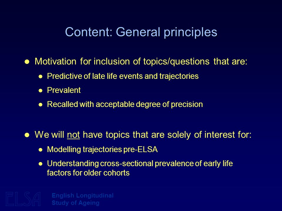 ELSA English Longitudinal Study of Ageing Content: General principles Motivation for inclusion of topics/questions that are: Predictive of late life e