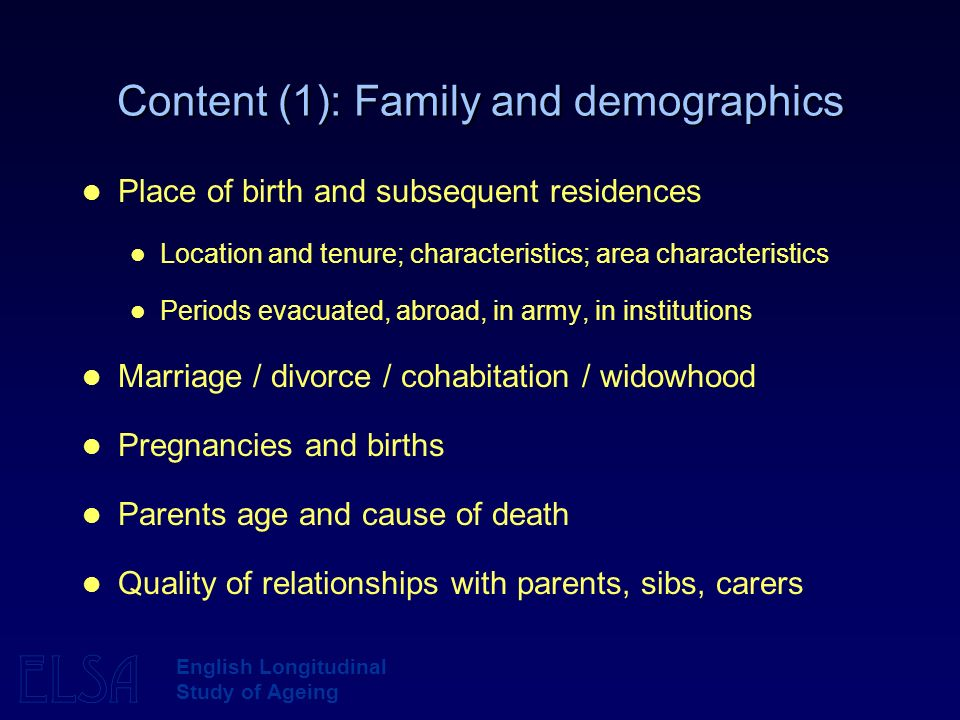 ELSA English Longitudinal Study of Ageing Content (1): Family and demographics Place of birth and subsequent residences Location and tenure; character