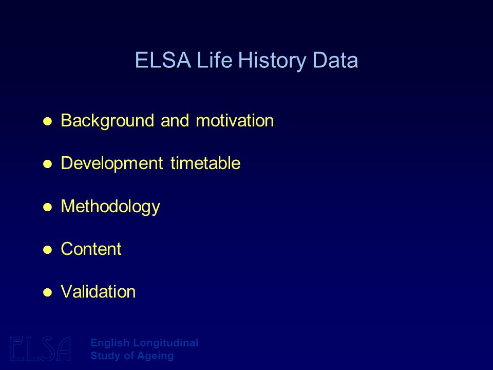ELSA English Longitudinal Study of Ageing ELSA Life History Data Background and motivation Development timetable Methodology Content Validation