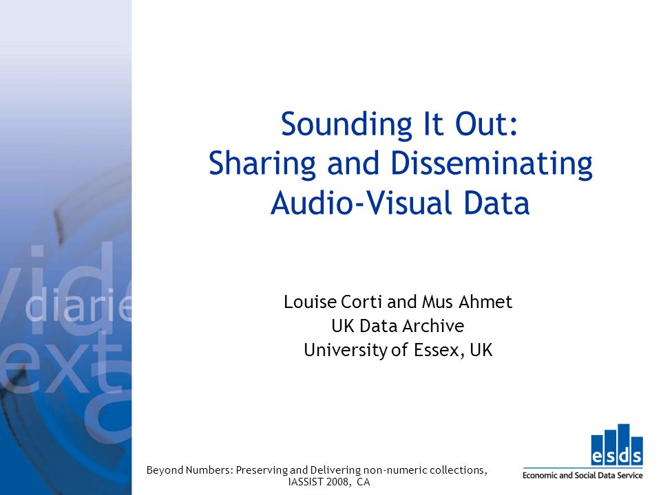 Sounding It Out: Sharing and Disseminating Audio-Visual Data Louise Corti and Mus Ahmet UK Data Archive University of Essex, UK Beyond Numbers: Preser