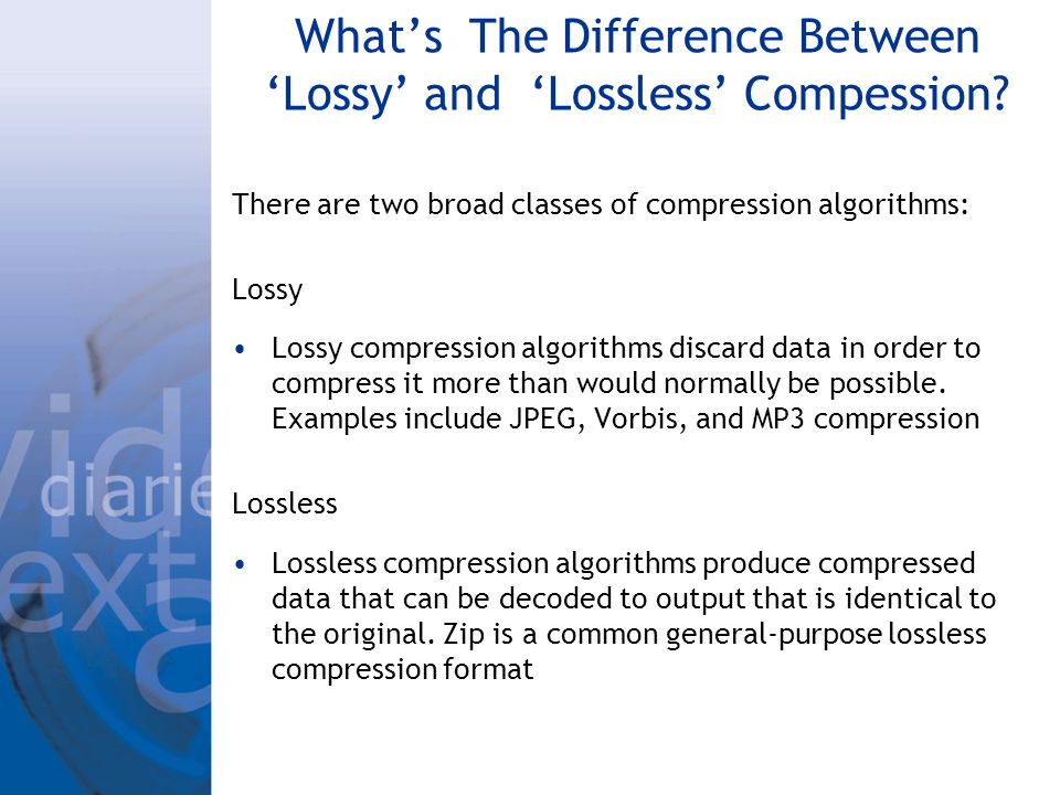 Whats The Difference Between Lossy and Lossless Compession? There are two broad classes of compression algorithms: Lossy Lossy compression algorithms