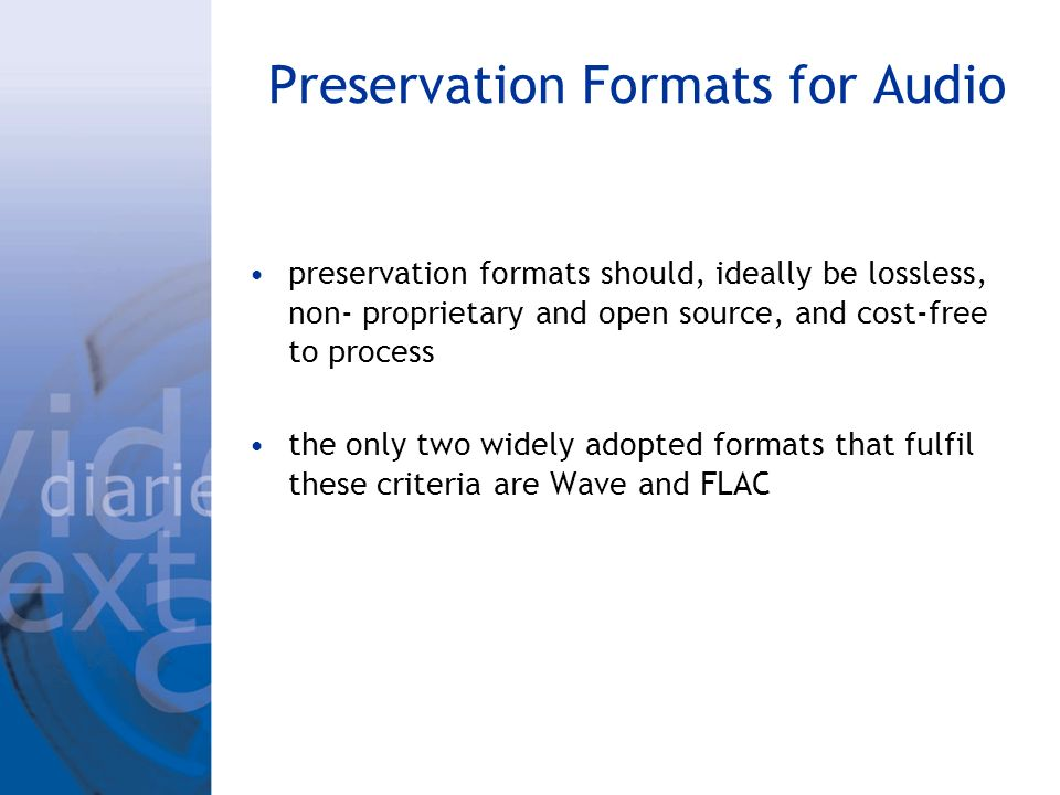 Preservation Formats for Audio preservation formats should, ideally be lossless, non- proprietary and open source, and cost-free to process the only t