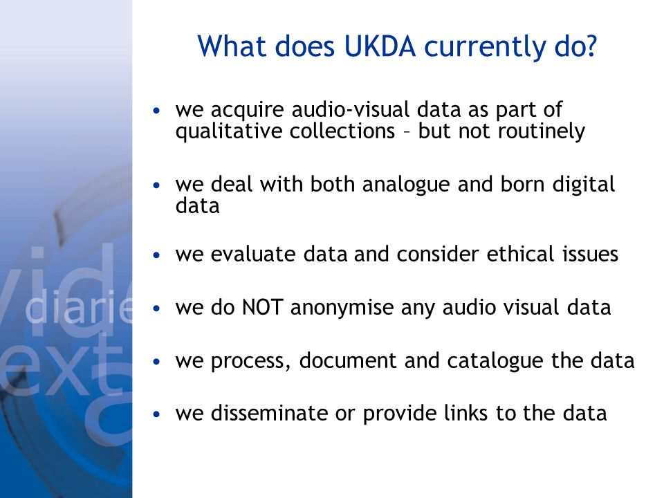 What does UKDA currently do? we acquire audio-visual data as part of qualitative collections – but not routinely we deal with both analogue and born d