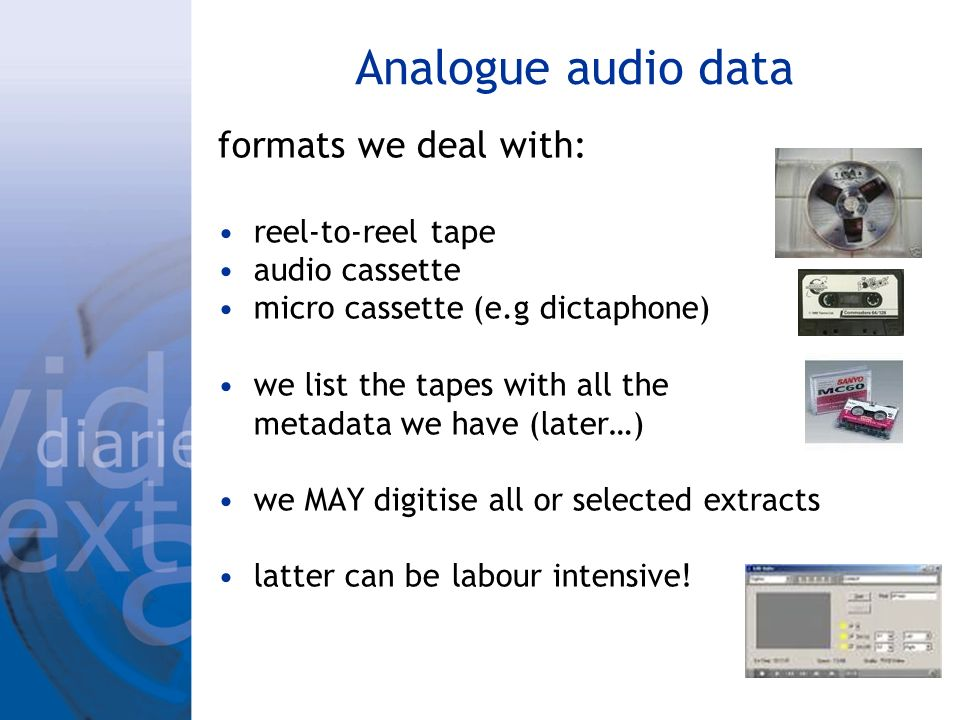 Analogue audio data formats we deal with: reel-to-reel tape audio cassette micro cassette (e.g dictaphone) we list the tapes with all the metadata we