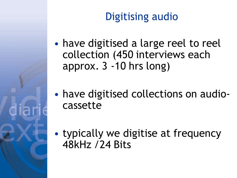 Digitising audio have digitised a large reel to reel collection (450 interviews each approx. 3 -10 hrs long) have digitised collections on audio- cass