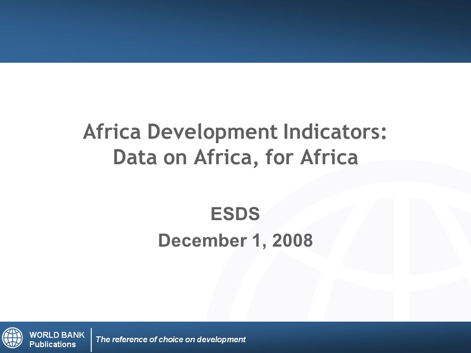 Africa Development Indicators: Data on Africa, for Africa ESDS December 1, 2008