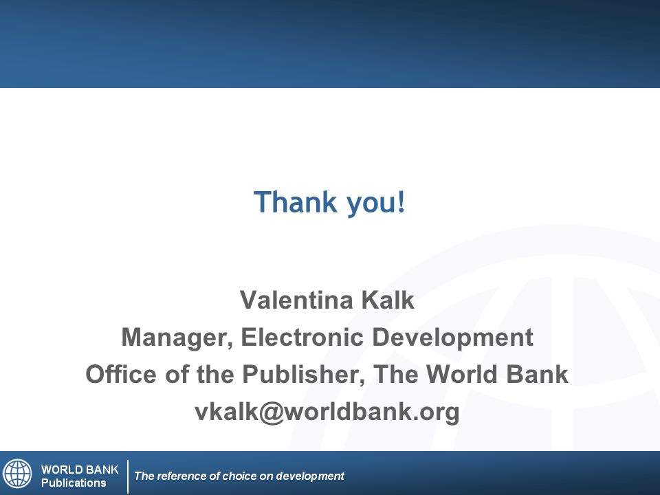 Thank you! Valentina Kalk Manager, Electronic Development Office of the Publisher, The World Bank vkalk@worldbank.org
