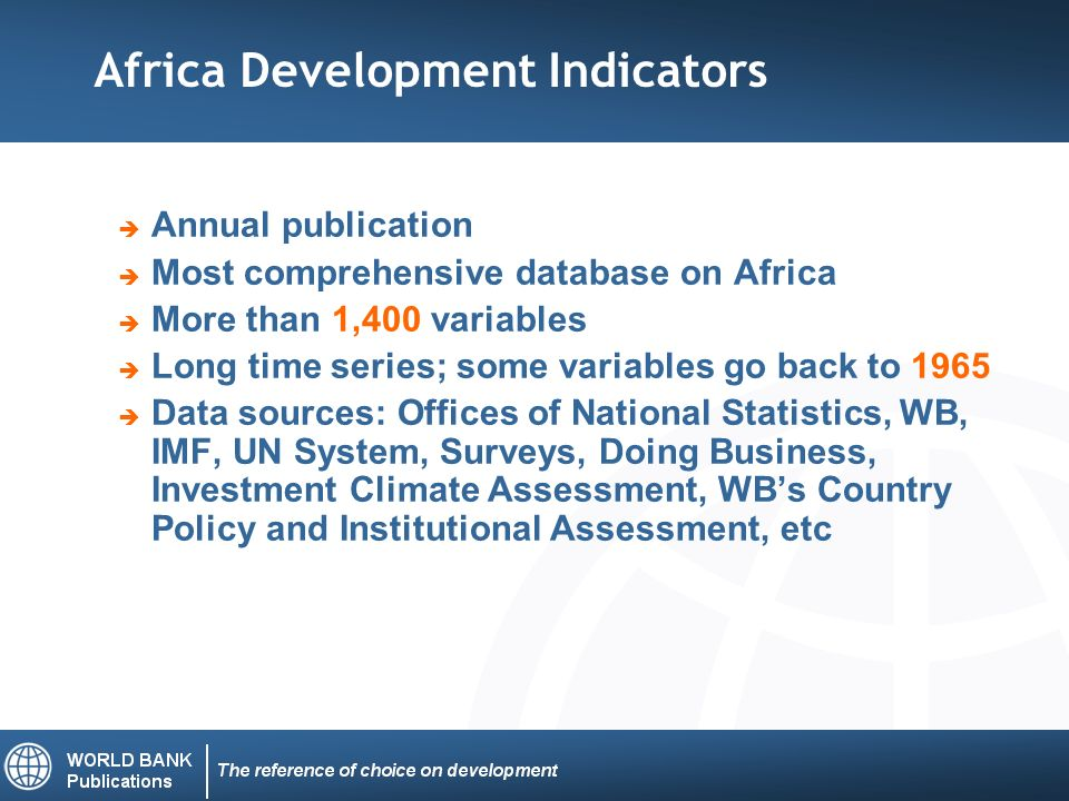 Annual publication Most comprehensive database on Africa More than 1,400 variables Long time series; some variables go back to 1965 Data sources: Offices of National Statistics, WB, IMF, UN System, Surveys, Doing Business, Investment Climate Assessment, WBs Country Policy and Institutional Assessment, etc