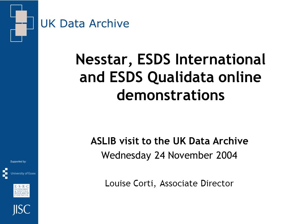Nesstar, ESDS International and ESDS Qualidata online demonstrations ASLIB visit to the UK Data Archive Wednesday 24 November 2004 Louise Corti, Associate Director