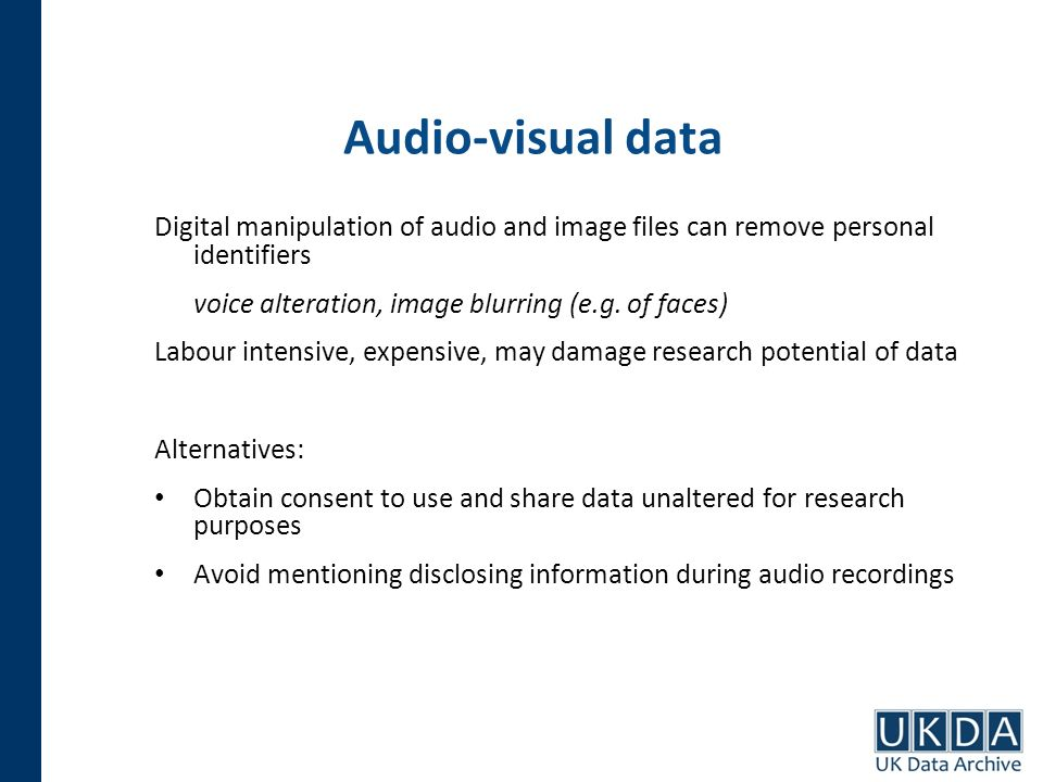 Audio-visual data Digital manipulation of audio and image files can remove personal identifiers voice alteration, image blurring (e.g. of faces) Labou