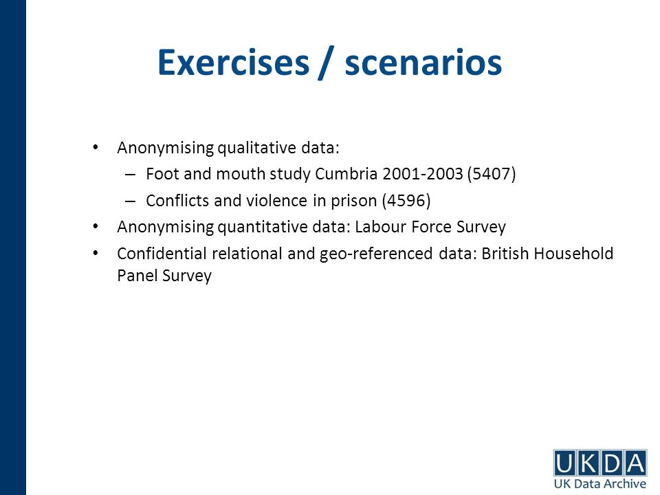 Exercises / scenarios Anonymising qualitative data: – Foot and mouth study Cumbria 2001-2003 (5407) – Conflicts and violence in prison (4596) Anonymis