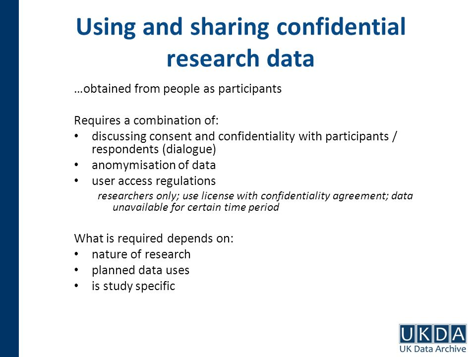 Using and sharing confidential research data …obtained from people as participants Requires a combination of: discussing consent and confidentiality with participants / respondents (dialogue) anomymisation of data user access regulations researchers only; use license with confidentiality agreement; data unavailable for certain time period What is required depends on: nature of research planned data uses is study specific