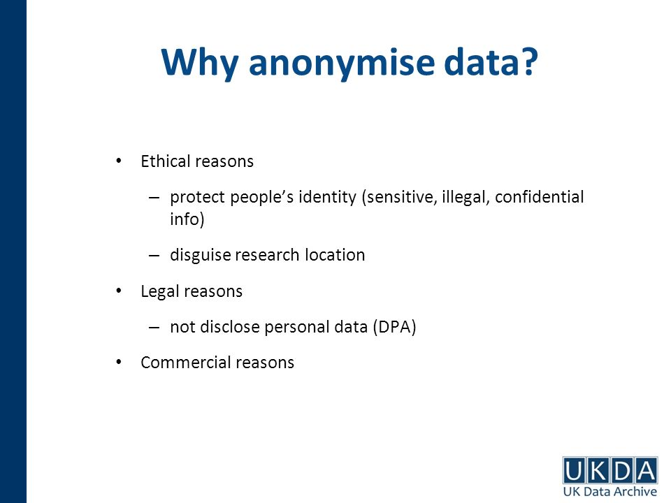 Why anonymise data? Ethical reasons – protect peoples identity (sensitive, illegal, confidential info) – disguise research location Legal reasons – no
