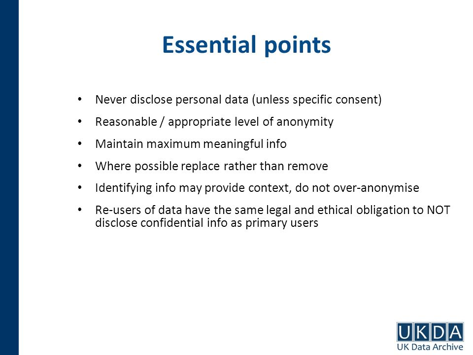 Essential points Never disclose personal data (unless specific consent) Reasonable / appropriate level of anonymity Maintain maximum meaningful info Where possible replace rather than remove Identifying info may provide context, do not over-anonymise Re-users of data have the same legal and ethical obligation to NOT disclose confidential info as primary users