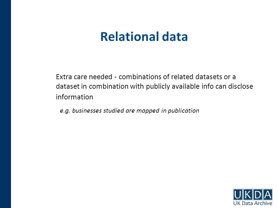 Relational data Extra care needed - combinations of related datasets or a dataset in combination with publicly available info can disclose information