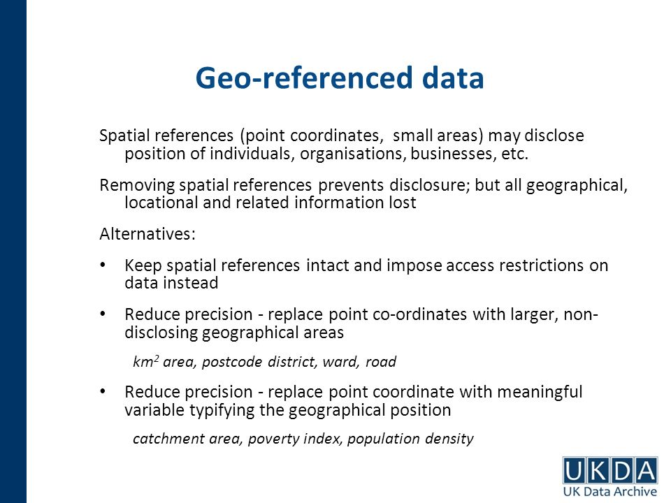Geo-referenced data Spatial references (point coordinates, small areas) may disclose position of individuals, organisations, businesses, etc. Removing