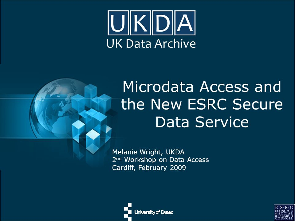 UK Data Archive Microdata Access and the New ESRC Secure Data Service Melanie Wright, UKDA 2 nd Workshop on Data Access Cardiff, February 2009