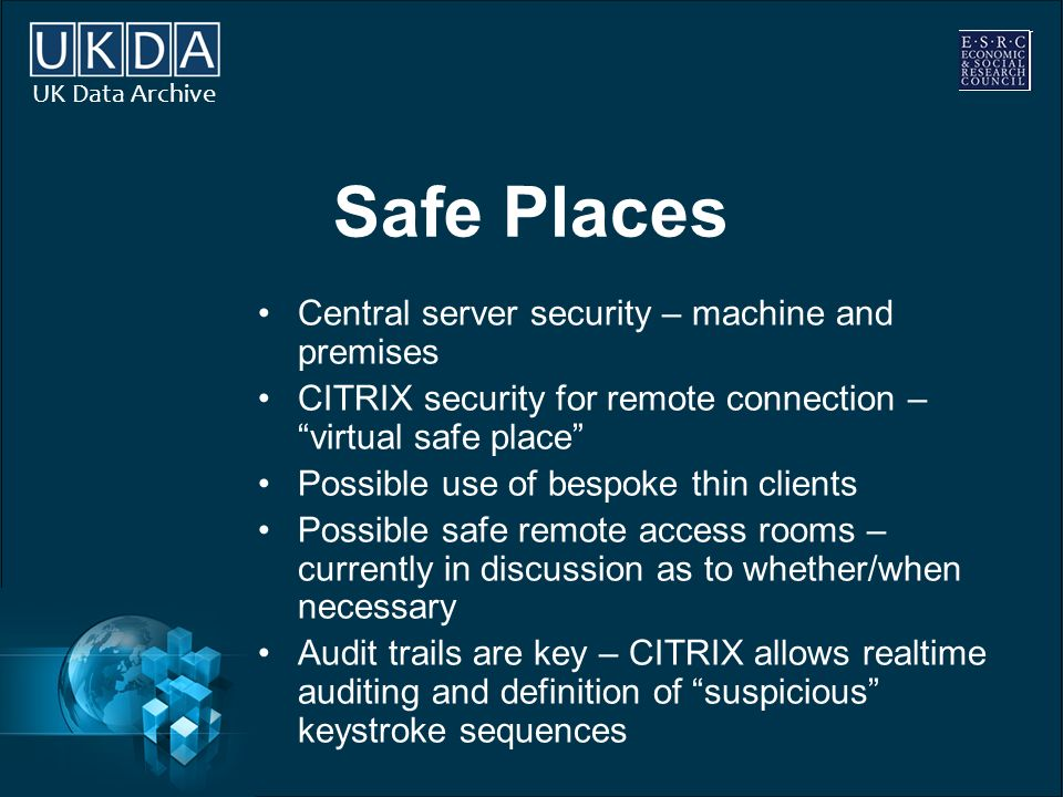 UK Data Archive Safe Places Central server security – machine and premises CITRIX security for remote connection – virtual safe place Possible use of bespoke thin clients Possible safe remote access rooms – currently in discussion as to whether/when necessary Audit trails are key – CITRIX allows realtime auditing and definition of suspicious keystroke sequences
