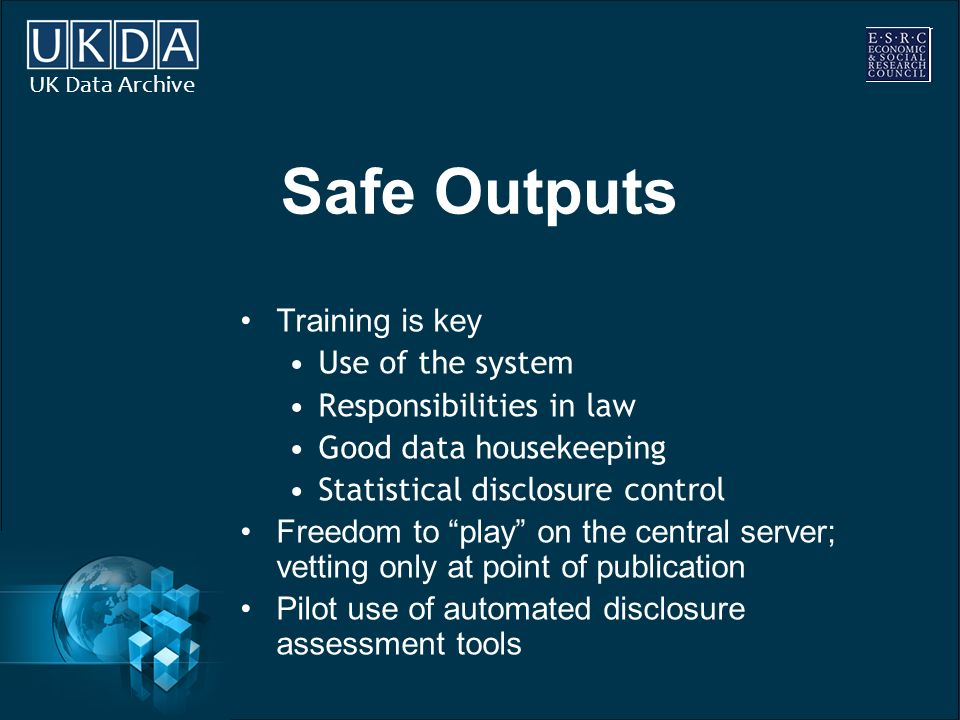 UK Data Archive Safe Outputs Training is key Use of the system Responsibilities in law Good data housekeeping Statistical disclosure control Freedom to play on the central server; vetting only at point of publication Pilot use of automated disclosure assessment tools