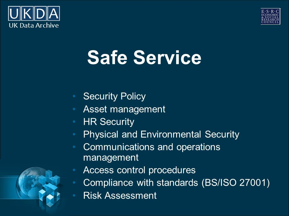 UK Data Archive Safe Service Security Policy Asset management HR Security Physical and Environmental Security Communications and operations management Access control procedures Compliance with standards (BS/ISO 27001) Risk Assessment