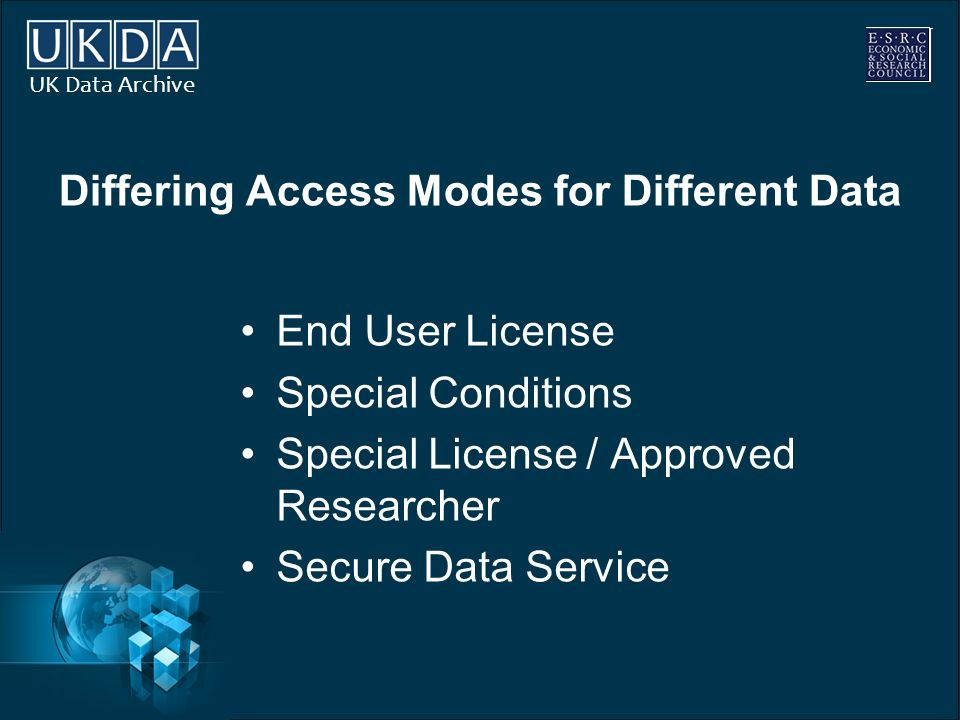UK Data Archive Differing Access Modes for Different Data End User License Special Conditions Special License / Approved Researcher Secure Data Servic