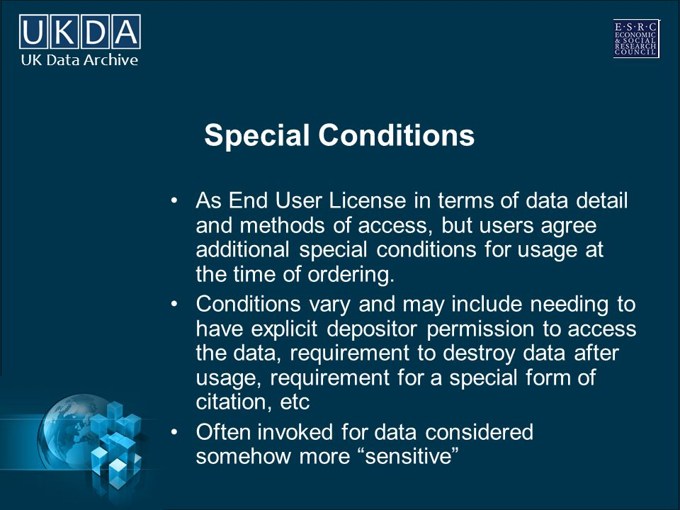 UK Data Archive Special Conditions As End User License in terms of data detail and methods of access, but users agree additional special conditions for usage at the time of ordering.