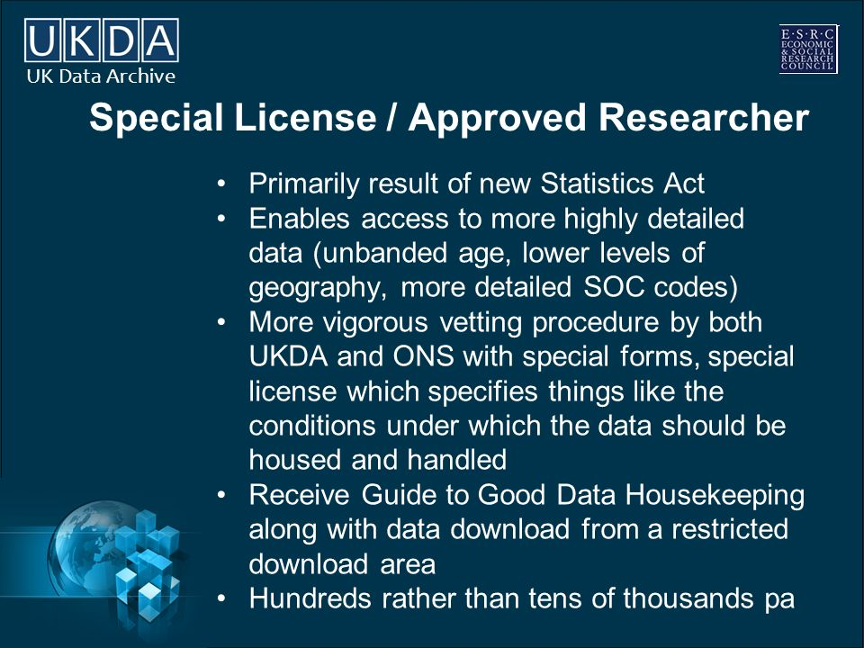 UK Data Archive Special License / Approved Researcher Primarily result of new Statistics Act Enables access to more highly detailed data (unbanded age