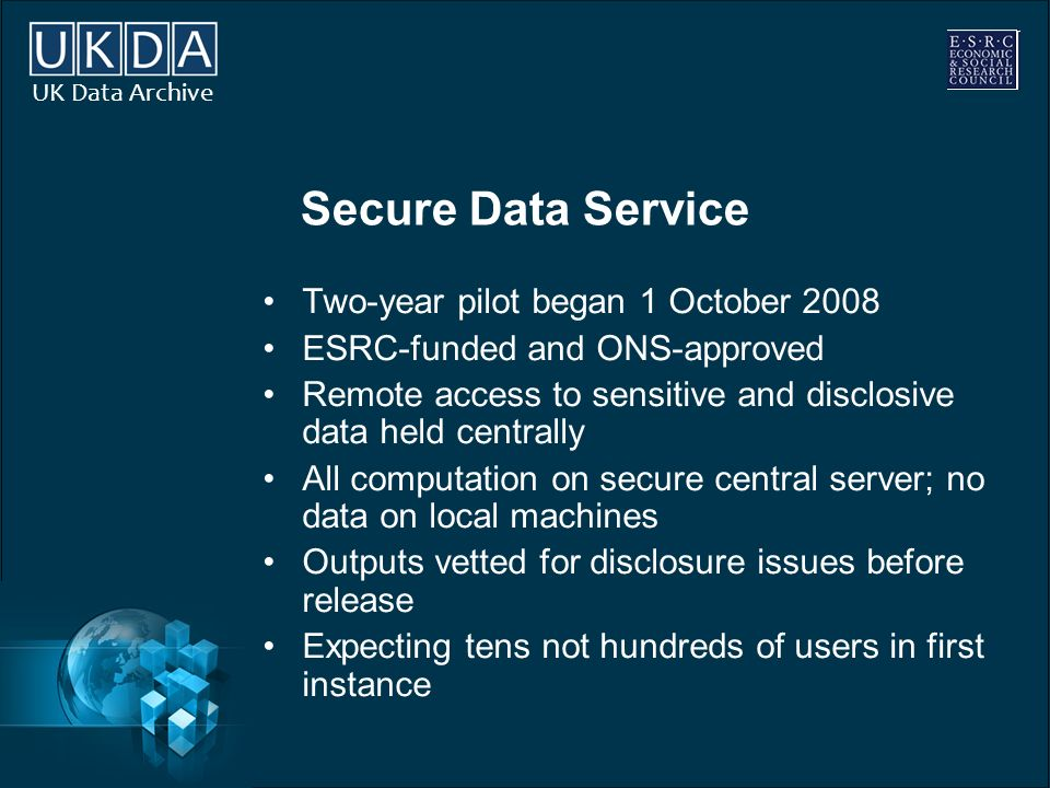 UK Data Archive Secure Data Service Two-year pilot began 1 October 2008 ESRC-funded and ONS-approved Remote access to sensitive and disclosive data he