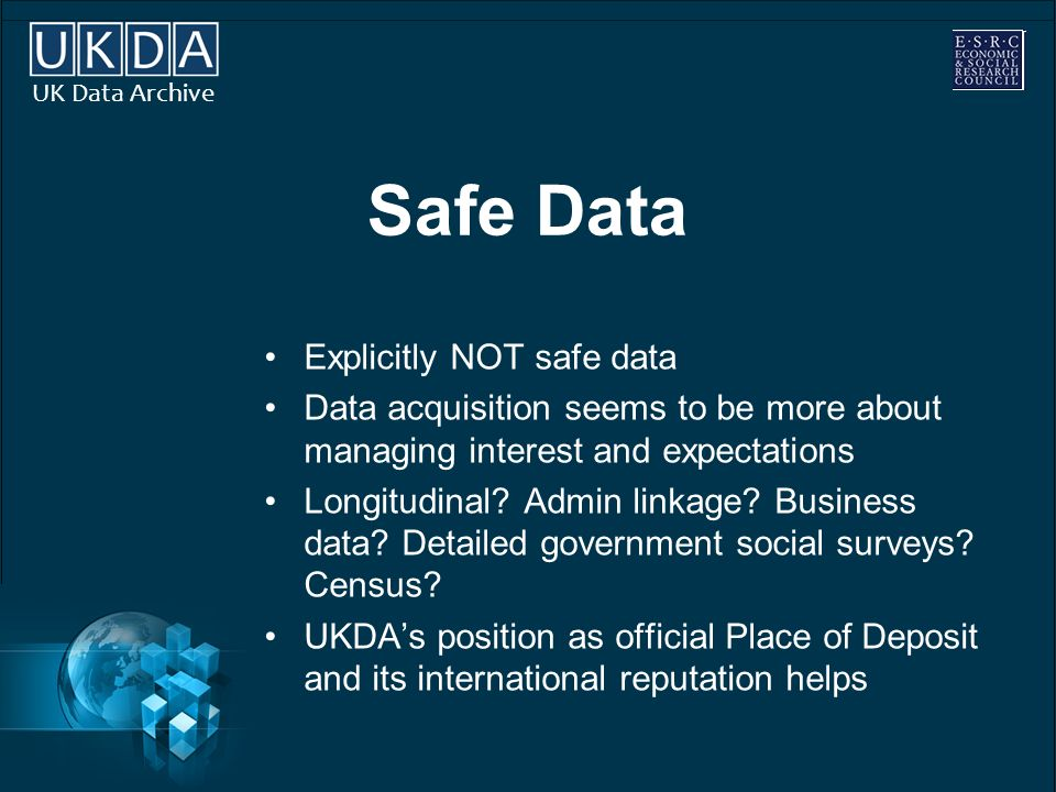 UK Data Archive Safe Data Explicitly NOT safe data Data acquisition seems to be more about managing interest and expectations Longitudinal.