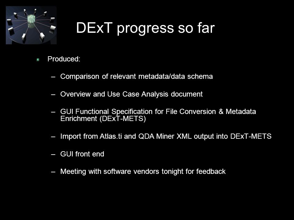 DExT progress so far Produced: –Comparison of relevant metadata/data schema –Overview and Use Case Analysis document –GUI Functional Specification for File Conversion & Metadata Enrichment (DExT-METS) –Import from Atlas.ti and QDA Miner XML output into DExT-METS –GUI front end –Meeting with software vendors tonight for feedback