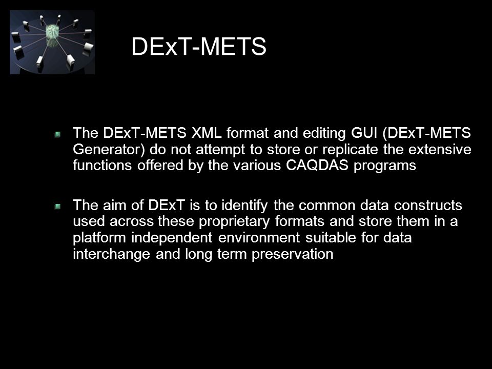DExT-METS The DExT-METS XML format and editing GUI (DExT-METS Generator) do not attempt to store or replicate the extensive functions offered by the various CAQDAS programs The aim of DExT is to identify the common data constructs used across these proprietary formats and store them in a platform independent environment suitable for data interchange and long term preservation