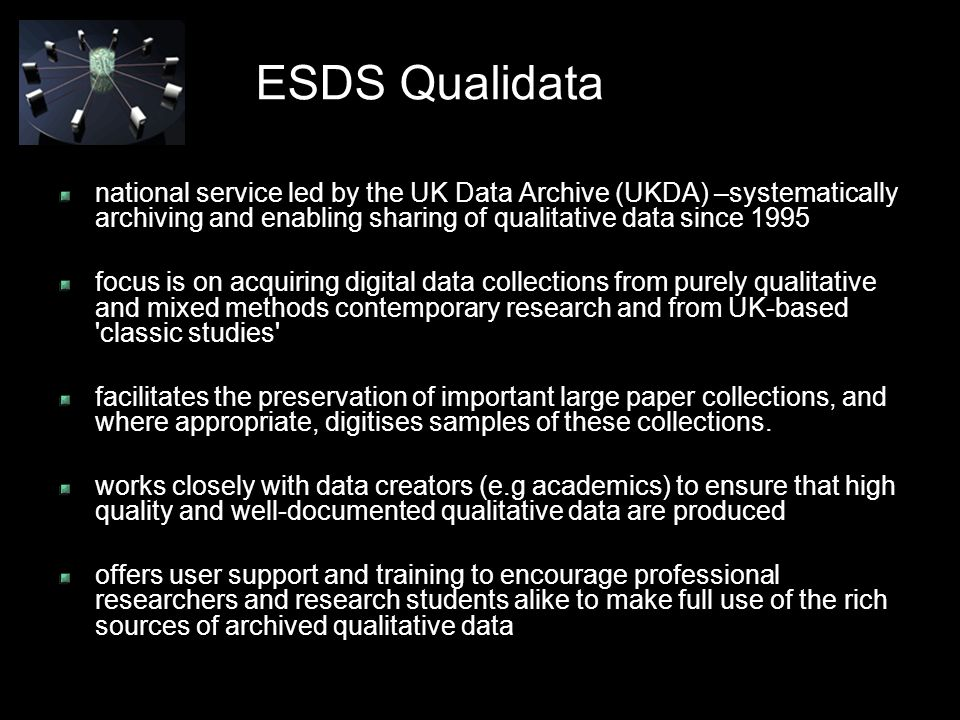 ESDS Qualidata national service led by the UK Data Archive (UKDA) –systematically archiving and enabling sharing of qualitative data since 1995 focus is on acquiring digital data collections from purely qualitative and mixed methods contemporary research and from UK-based classic studies facilitates the preservation of important large paper collections, and where appropriate, digitises samples of these collections.
