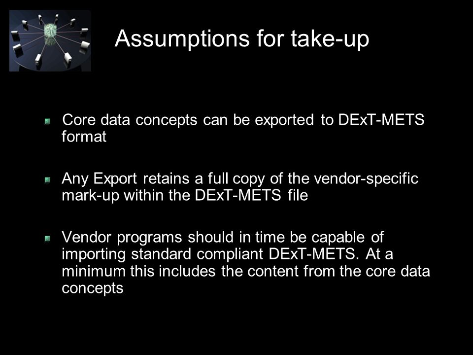 Assumptions for take-up Core data concepts can be exported to DExT-METS format Any Export retains a full copy of the vendor-specific mark-up within the DExT-METS file Vendor programs should in time be capable of importing standard compliant DExT-METS.