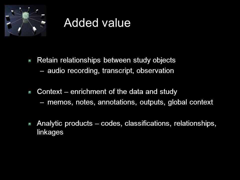 Added value Retain relationships between study objects –audio recording, transcript, observation Context – enrichment of the data and study –memos, notes, annotations, outputs, global context Analytic products – codes, classifications, relationships, linkages