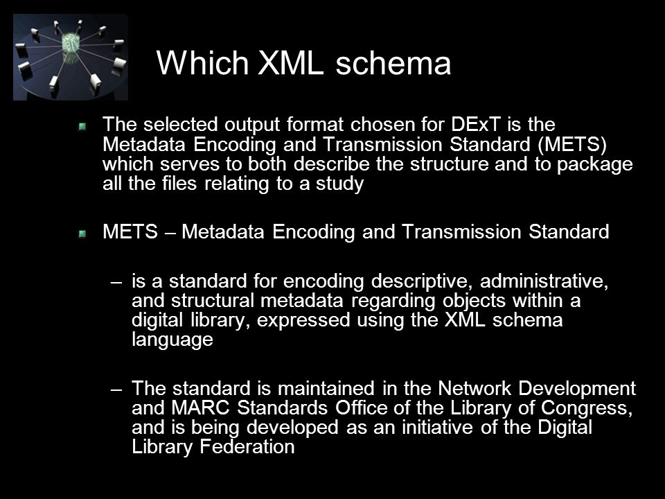 Which XML schema The selected output format chosen for DExT is the Metadata Encoding and Transmission Standard (METS) which serves to both describe the structure and to package all the files relating to a study METS – Metadata Encoding and Transmission Standard –is a standard for encoding descriptive, administrative, and structural metadata regarding objects within a digital library, expressed using the XML schema language –The standard is maintained in the Network Development and MARC Standards Office of the Library of Congress, and is being developed as an initiative of the Digital Library Federation