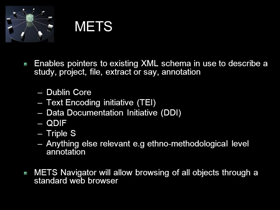 METS Enables pointers to existing XML schema in use to describe a study, project, file, extract or say, annotation –Dublin Core –Text Encoding initiative (TEI) –Data Documentation Initiative (DDI) –QDIF –Triple S –Anything else relevant e.g ethno-methodological level annotation METS Navigator will allow browsing of all objects through a standard web browser