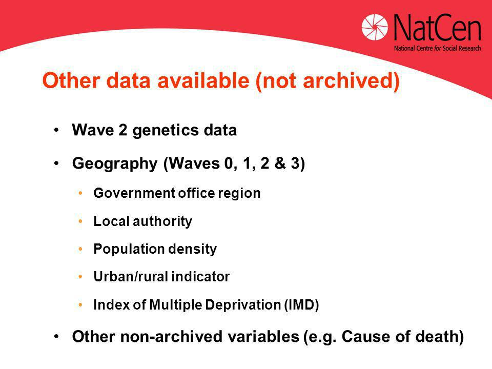 Other data available (not archived) Wave 2 genetics data Geography (Waves 0, 1, 2 & 3) Government office region Local authority Population density Urban/rural indicator Index of Multiple Deprivation (IMD) Other non-archived variables (e.g.