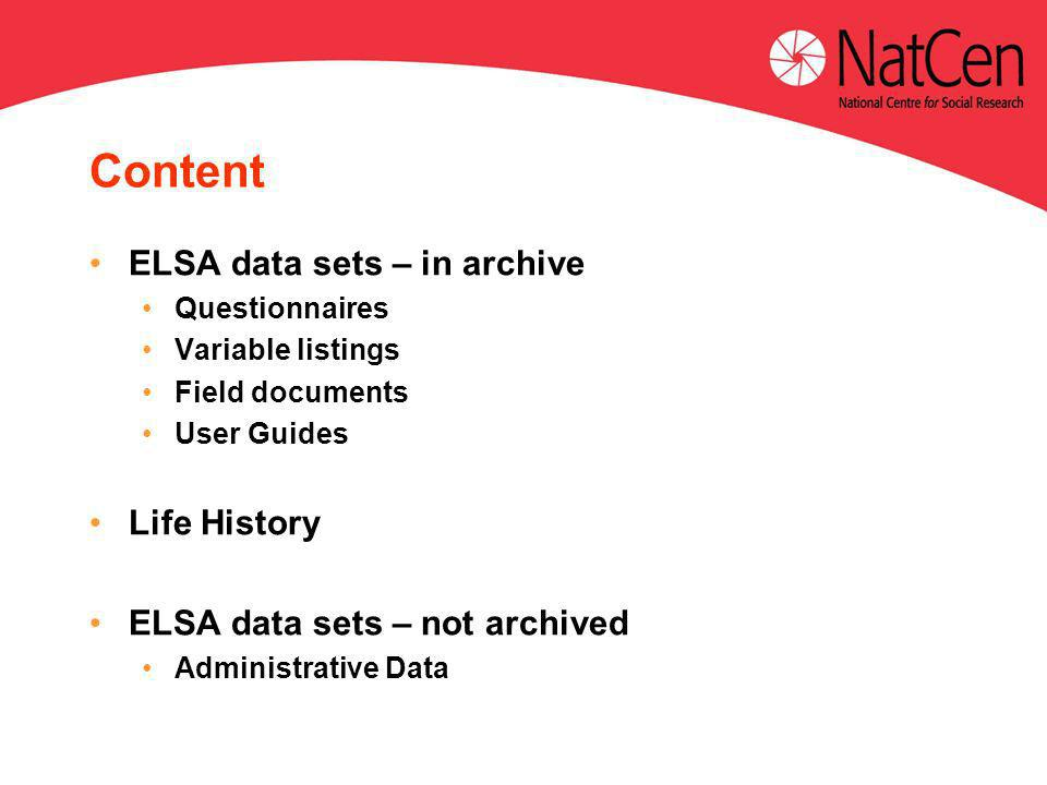 Content ELSA data sets – in archive Questionnaires Variable listings Field documents User Guides Life History ELSA data sets – not archived Administrative Data
