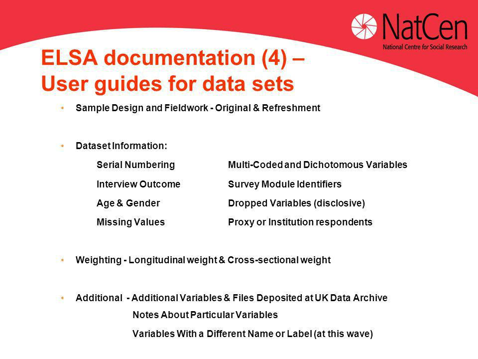 ELSA documentation (4) – User guides for data sets Sample Design and Fieldwork - Original & Refreshment Dataset Information: Serial NumberingMulti-Coded and Dichotomous Variables Interview OutcomeSurvey Module Identifiers Age & GenderDropped Variables (disclosive) Missing ValuesProxy or Institution respondents Weighting - Longitudinal weight & Cross-sectional weight Additional - Additional Variables & Files Deposited at UK Data Archive Notes About Particular Variables Variables With a Different Name or Label (at this wave)