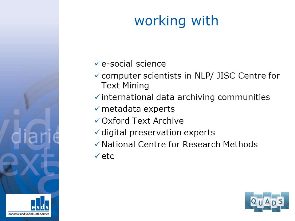 working with e-social science computer scientists in NLP/ JISC Centre for Text Mining international data archiving communities metadata experts Oxford Text Archive digital preservation experts National Centre for Research Methods etc