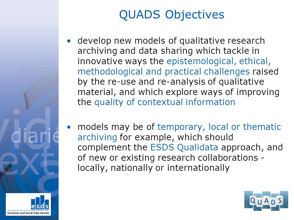 QUADS Objectives develop new models of qualitative research archiving and data sharing which tackle in innovative ways the epistemological, ethical, methodological and practical challenges raised by the re-use and re-analysis of qualitative material, and which explore ways of improving the quality of contextual information models may be of temporary, local or thematic archiving for example, which should complement the ESDS Qualidata approach, and of new or existing research collaborations - locally, nationally or internationally
