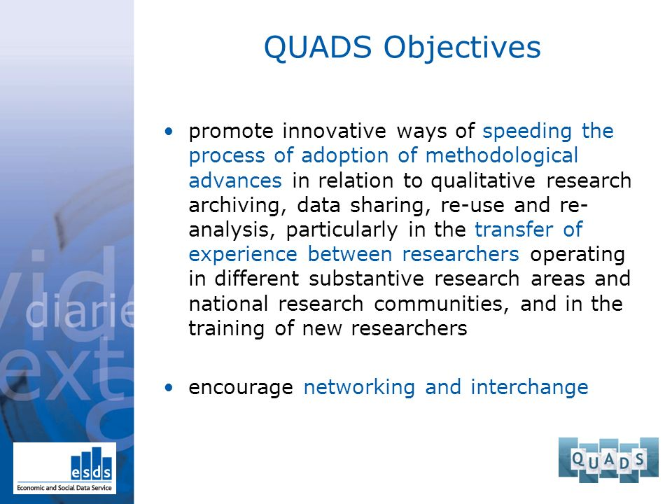 QUADS Objectives promote innovative ways of speeding the process of adoption of methodological advances in relation to qualitative research archiving, data sharing, re-use and re- analysis, particularly in the transfer of experience between researchers operating in different substantive research areas and national research communities, and in the training of new researchers encourage networking and interchange