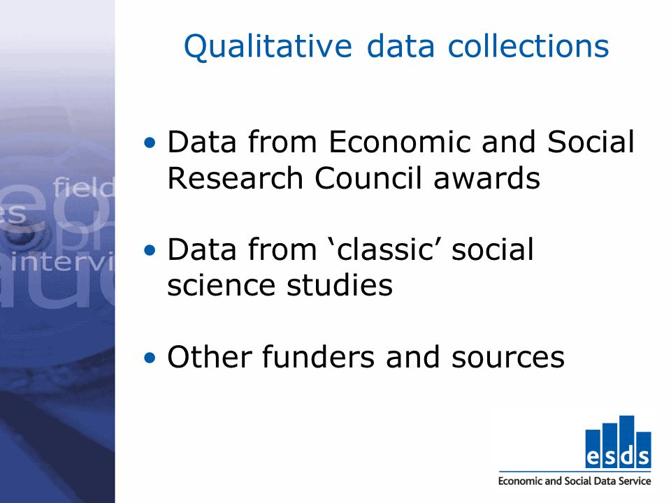 Qualitative data collections Data from Economic and Social Research Council awards Data from classic social science studies Other funders and sources