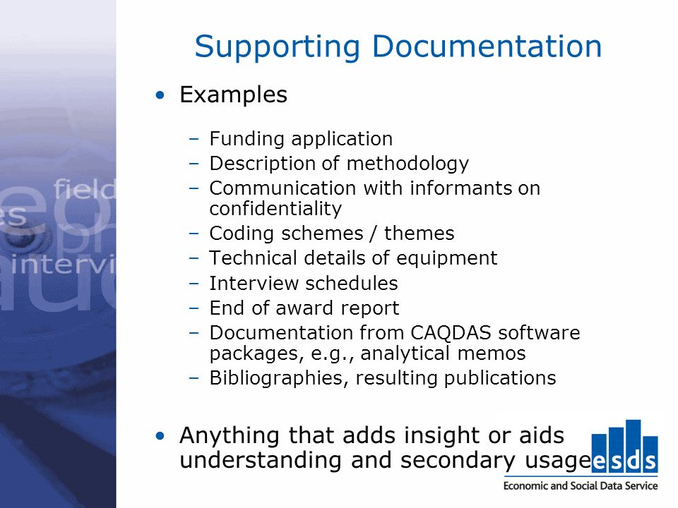 Supporting Documentation Examples –Funding application –Description of methodology –Communication with informants on confidentiality –Coding schemes / themes –Technical details of equipment –Interview schedules –End of award report –Documentation from CAQDAS software packages, e.g., analytical memos –Bibliographies, resulting publications Anything that adds insight or aids understanding and secondary usage