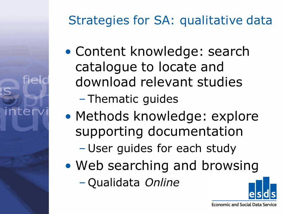 Strategies for SA: qualitative data Content knowledge: search catalogue to locate and download relevant studies –Thematic guides Methods knowledge: explore supporting documentation –User guides for each study Web searching and browsing –Qualidata Online