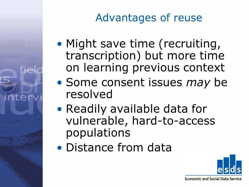 Disadvantages of reuse Data simply not available Not get experience of primary data collection Constrained by what was asked in original study Inadequate context Limited or unknown consent agreements Distance from data