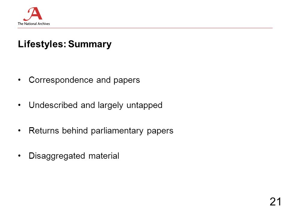 Lifestyles: Summary Correspondence and papers Undescribed and largely untapped Returns behind parliamentary papers Disaggregated material 21