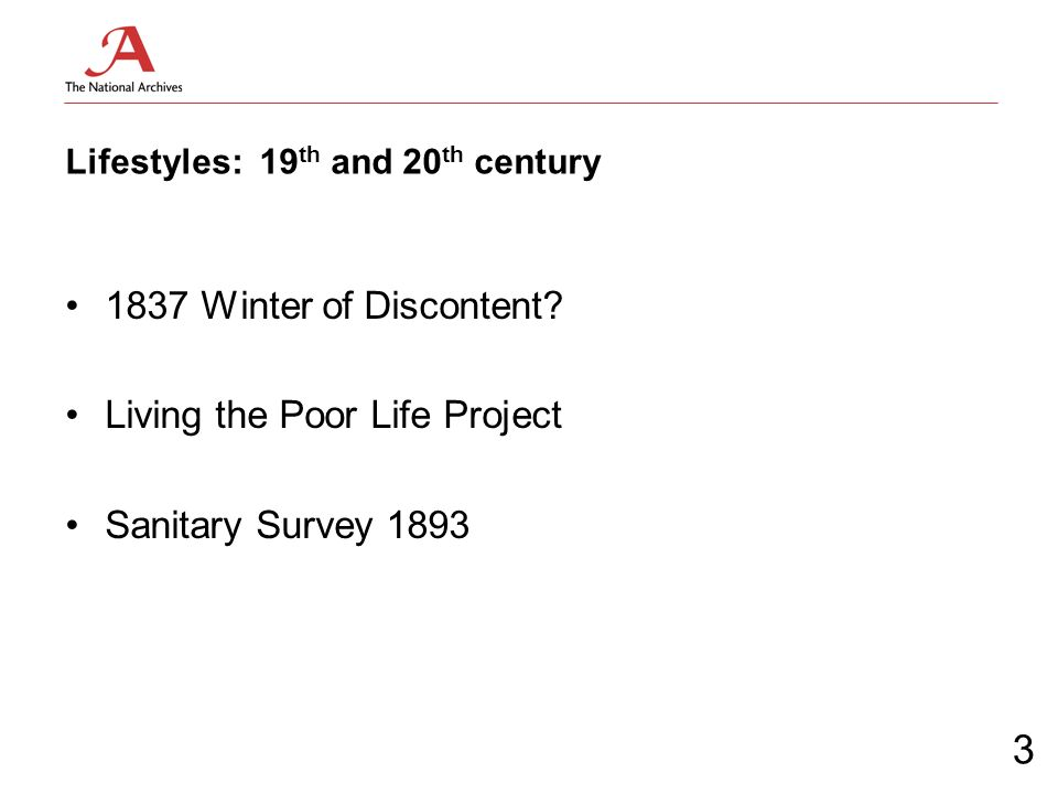 Lifestyles: 19 th and 20 th century 1837 Winter of Discontent? Living the Poor Life Project Sanitary Survey 1893 3