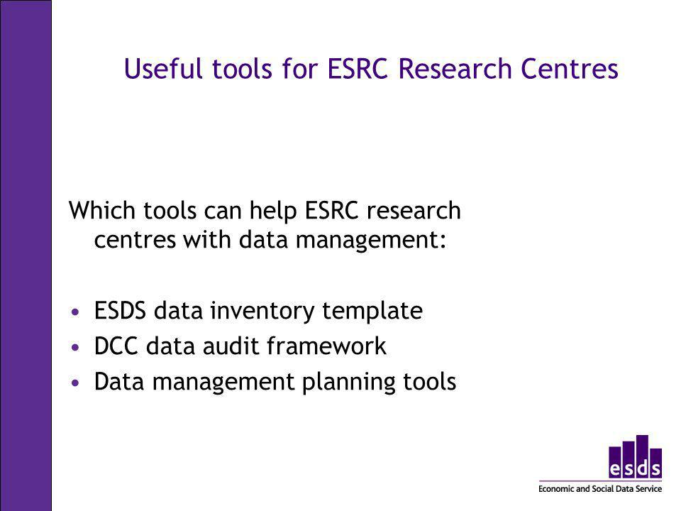 Useful tools for ESRC Research Centres Which tools can help ESRC research centres with data management: ESDS data inventory template DCC data audit fr