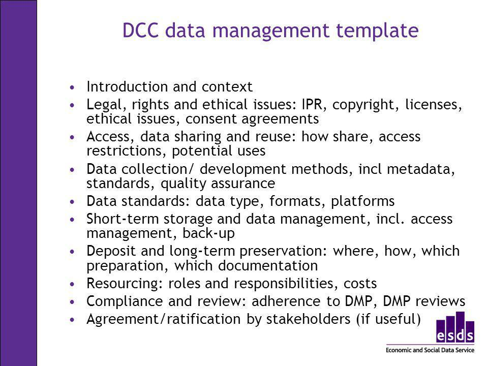 DCC data management template Introduction and context Legal, rights and ethical issues: IPR, copyright, licenses, ethical issues, consent agreements A
